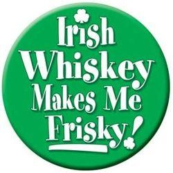 3 1/2in Irish Whisky Makes Me Frisky Button